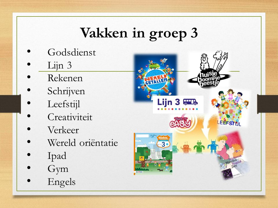 Vakken in groep 3 Godsdienst Lijn 3 Rekenen Schrijven Leefstijl Creativiteit Verkeer Wereld oriëntatie Ipad Gym Engels