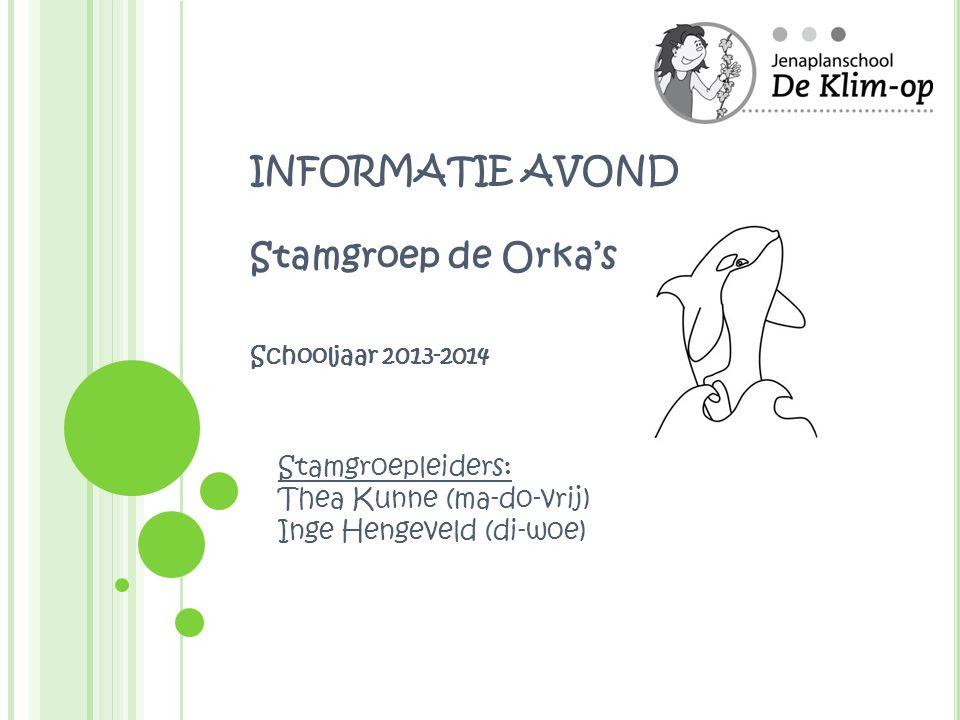 INFORMATIE AVOND Stamgroep de Orka's Schooljaar 2013-2014 Stamgroepleiders: Thea Kunne (ma-do-vrij) Inge Hengeveld (di-woe)