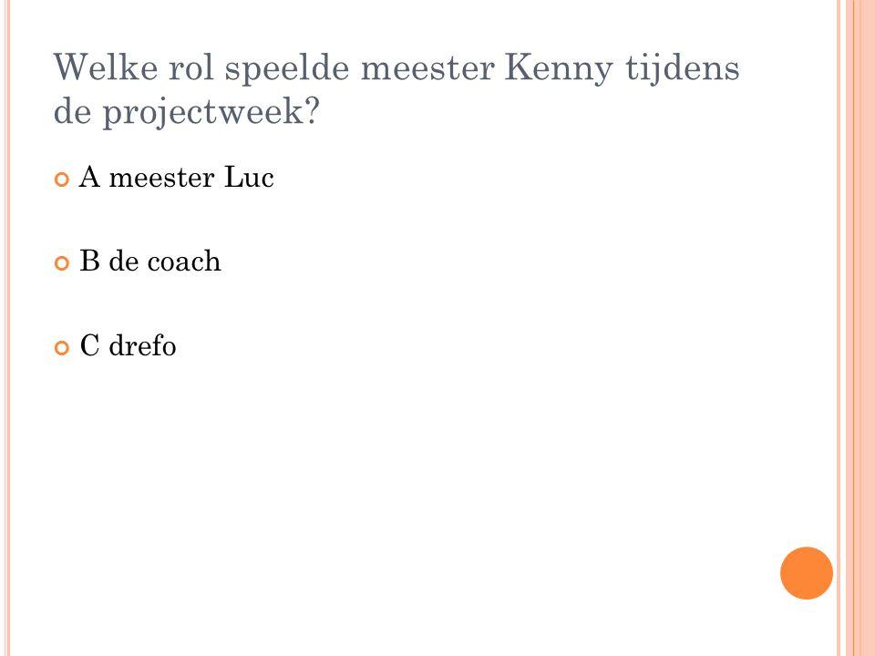 Welke rol speelde meester Kenny tijdens de projectweek A meester Luc B de coach C drefo