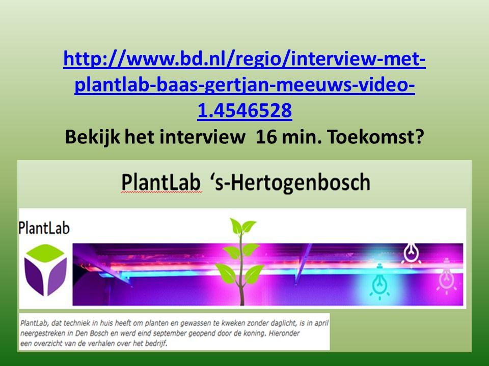 http://www.bd.nl/regio/interview-met- plantlab-baas-gertjan-meeuws-video- 1.4546528 http://www.bd.nl/regio/interview-met- plantlab-baas-gertjan-meeuws-video- 1.4546528 Bekijk het interview 16 min.