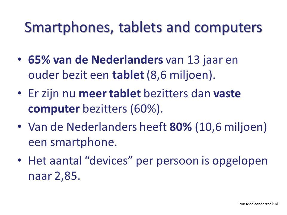 Smartphones, tablets and computers 65% van de Nederlanders van 13 jaar en ouder bezit een tablet (8,6 miljoen). Er zijn nu meer tablet bezitters dan v