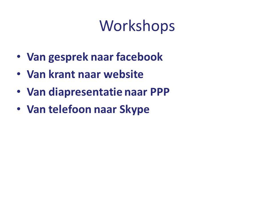 Workshops Van gesprek naar facebook Van krant naar website Van diapresentatie naar PPP Van telefoon naar Skype