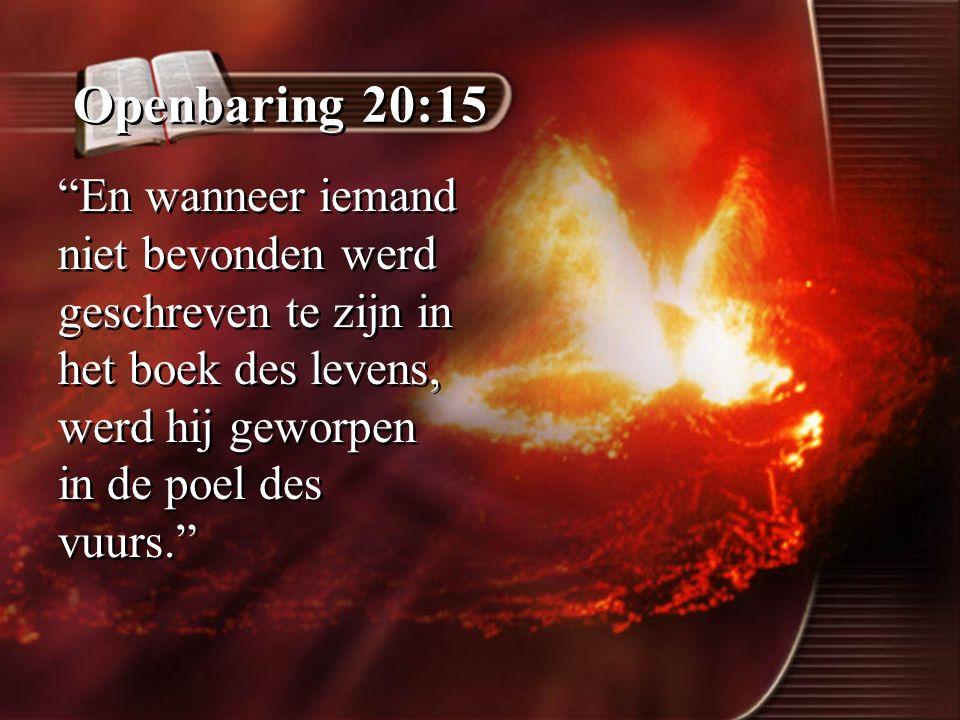 """Openbaring 20:15 """"En wanneer iemand niet bevonden werd geschreven te zijn in het boek des levens, werd hij geworpen in de poel des vuurs."""""""