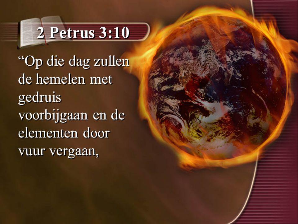 """2 Petrus 3:10 """"Op die dag zullen de hemelen met gedruis voorbijgaan en de elementen door vuur vergaan,"""