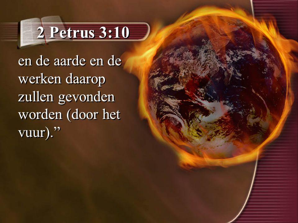 """2 Petrus 3:10 en de aarde en de werken daarop zullen gevonden worden (door het vuur)."""""""