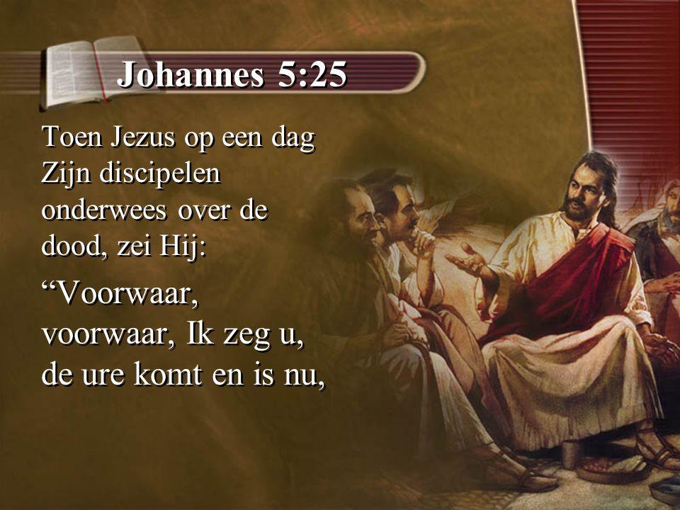 """Johannes 5:25 Toen Jezus op een dag Zijn discipelen onderwees over de dood, zei Hij: """"Voorwaar, voorwaar, Ik zeg u, de ure komt en is nu, Toen Jezus o"""
