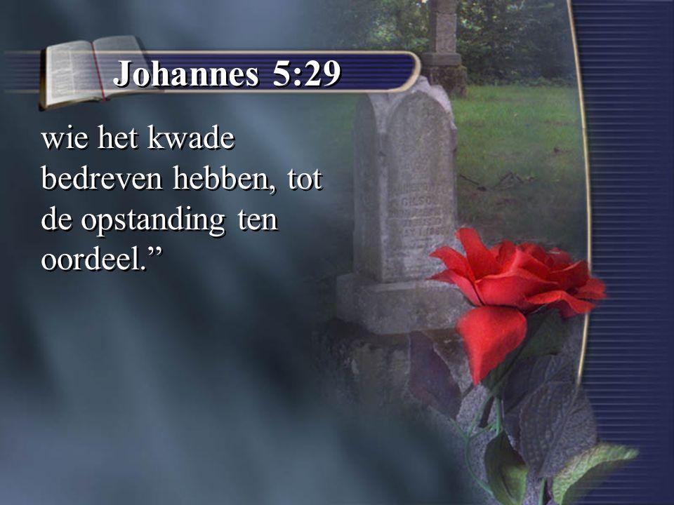 """Johannes 5:29 wie het kwade bedreven hebben, tot de opstanding ten oordeel."""""""