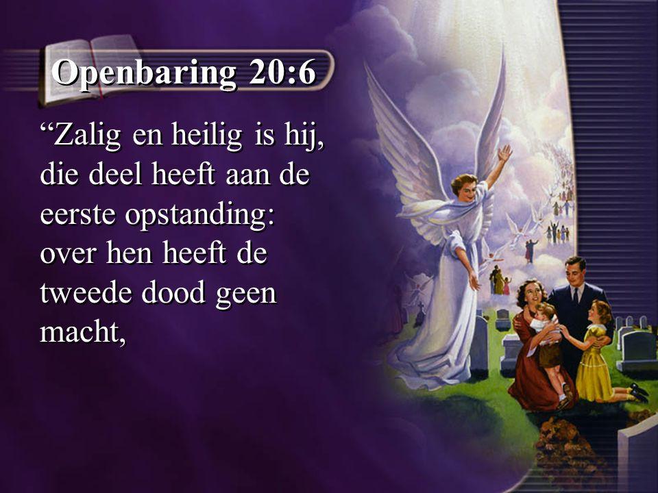 """Openbaring 20:6 """"Zalig en heilig is hij, die deel heeft aan de eerste opstanding: over hen heeft de tweede dood geen macht,"""