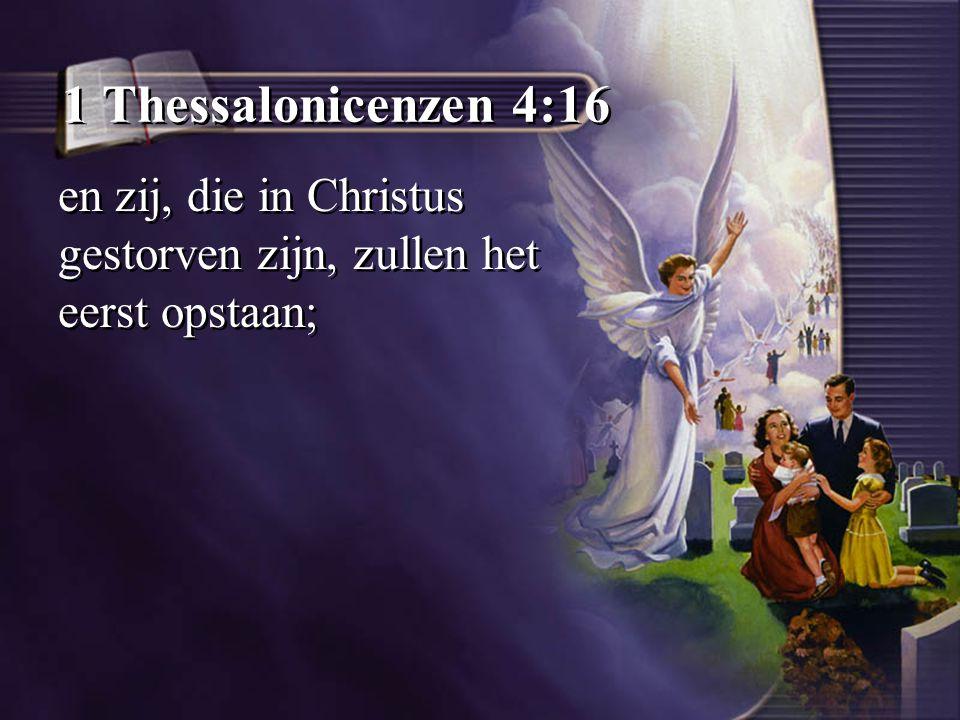 1 Thessalonicenzen 4:16 en zij, die in Christus gestorven zijn, zullen het eerst opstaan;