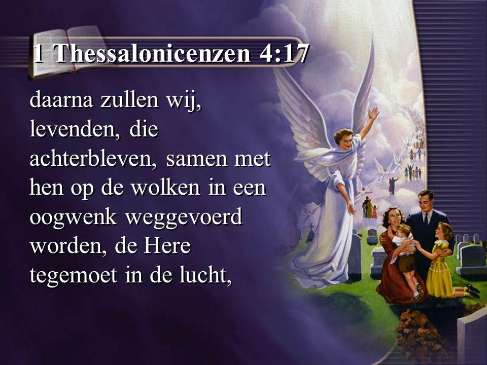 1 Thessalonicenzen 4:17 daarna zullen wij, levenden, die achterbleven, samen met hen op de wolken in een oogwenk weggevoerd worden, de Here tegemoet i