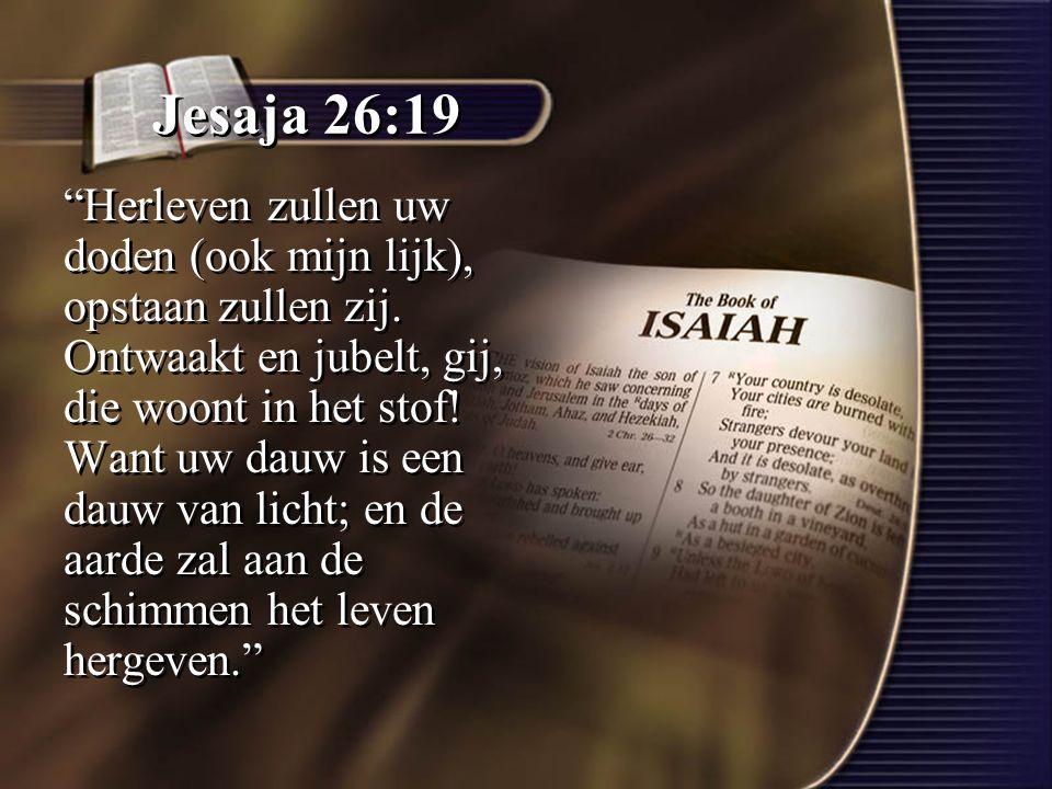 """Jesaja 26:19 """"Herleven zullen uw doden (ook mijn lijk), opstaan zullen zij. Ontwaakt en jubelt, gij, die woont in het stof! Want uw dauw is een dauw v"""