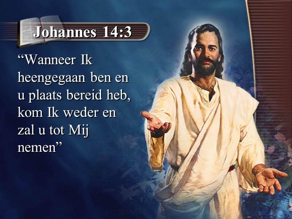 """Johannes 14:3 """"Wanneer Ik heengegaan ben en u plaats bereid heb, kom Ik weder en zal u tot Mij nemen"""""""