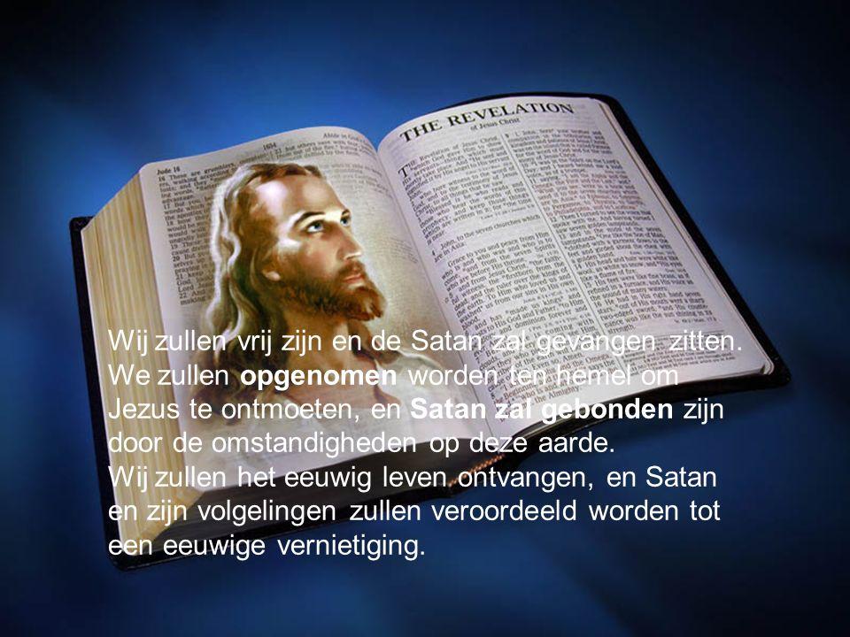 Wij zullen vrij zijn en de Satan zal gevangen zitten. We zullen opgenomen worden ten hemel om Jezus te ontmoeten, en Satan zal gebonden zijn door de o