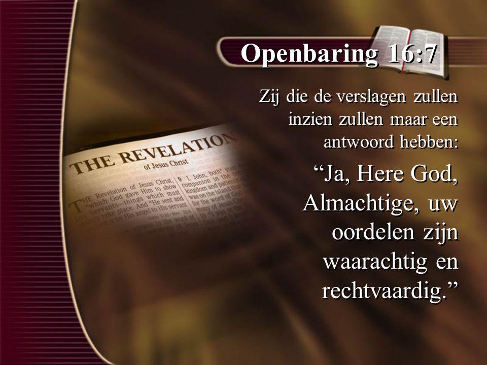 """Openbaring 16:7 Zij die de verslagen zullen inzien zullen maar een antwoord hebben: """"Ja, Here God, Almachtige, uw oordelen zijn waarachtig en rechtvaa"""