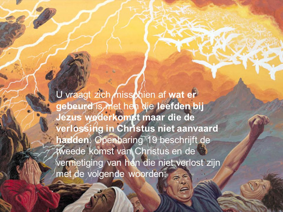 U vraagt zich misschien af wat er gebeurd is met hen die leefden bij Jezus wederkomst maar die de verlossing in Christus niet aanvaard hadden. Openbar