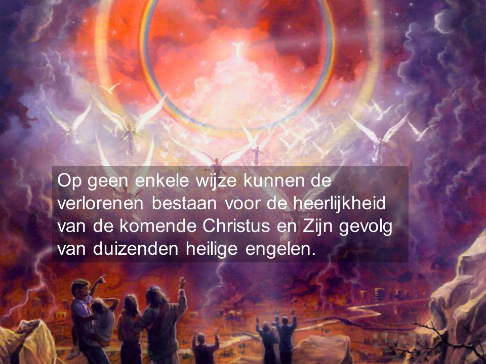 Op geen enkele wijze kunnen de verlorenen bestaan voor de heerlijkheid van de komende Christus en Zijn gevolg van duizenden heilige engelen.