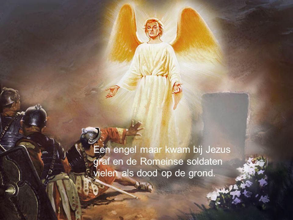 Een engel maar kwam bij Jezus graf en de Romeinse soldaten vielen als dood op de grond.