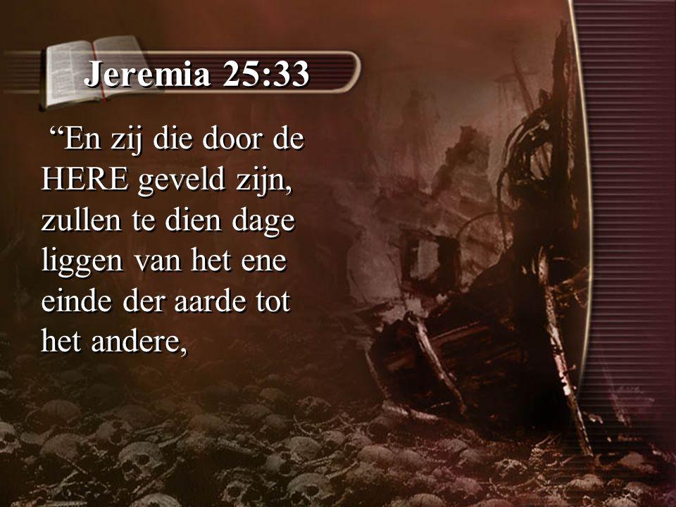 """Jeremia 25:33 """"En zij die door de HERE geveld zijn, zullen te dien dage liggen van het ene einde der aarde tot het andere,"""