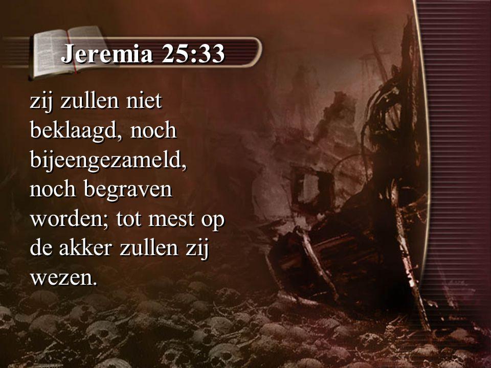 Jeremia 25:33 zij zullen niet beklaagd, noch bijeengezameld, noch begraven worden; tot mest op de akker zullen zij wezen.