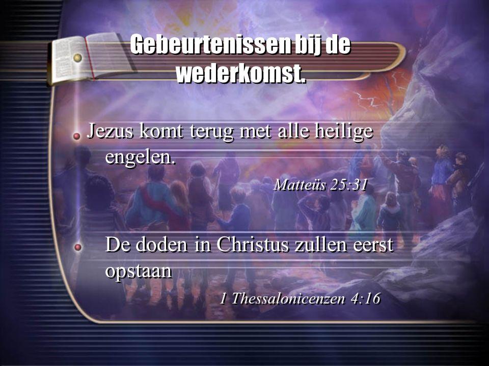 Gebeurtenissen bij de wederkomst. Jezus komt terug met alle heilige engelen. Matteüs 25:31 De doden in Christus zullen eerst opstaan 1 Thessalonicenze