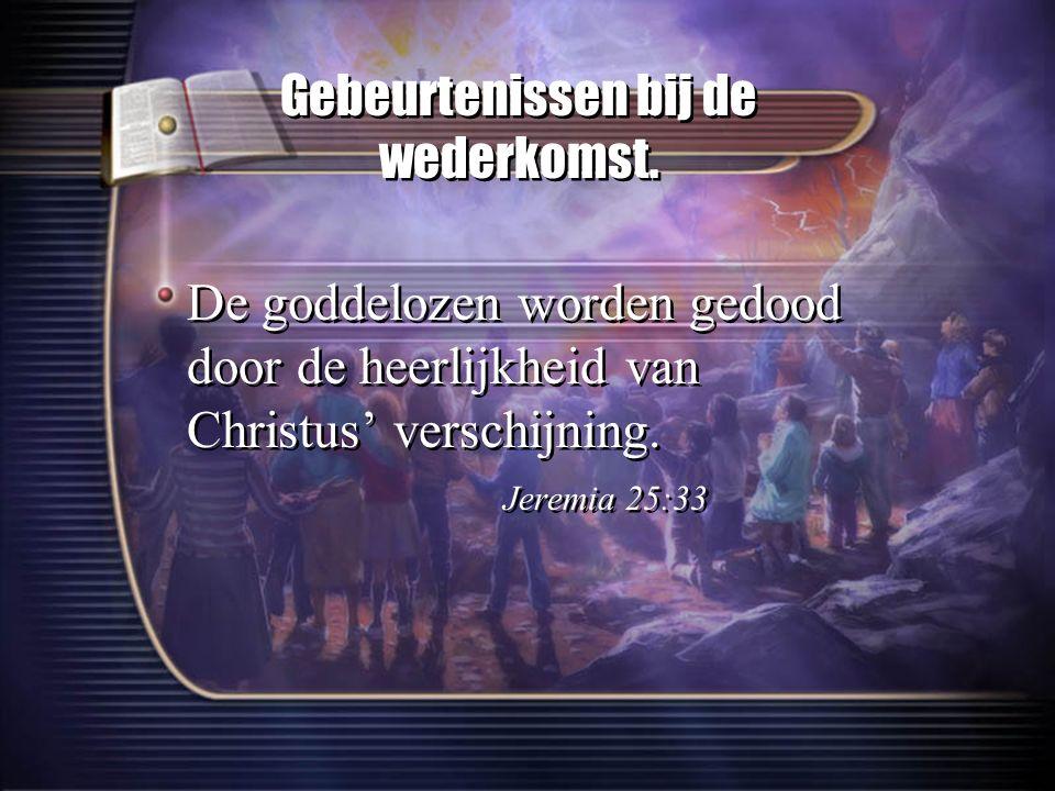 Gebeurtenissen bij de wederkomst. De goddelozen worden gedood door de heerlijkheid van Christus' verschijning. Jeremia 25:33