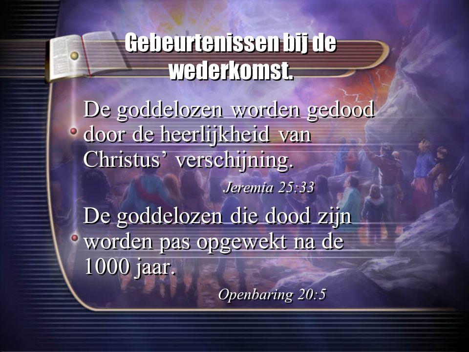 Gebeurtenissen bij de wederkomst. De goddelozen worden gedood door de heerlijkheid van Christus' verschijning. Jeremia 25:33 De goddelozen die dood zi