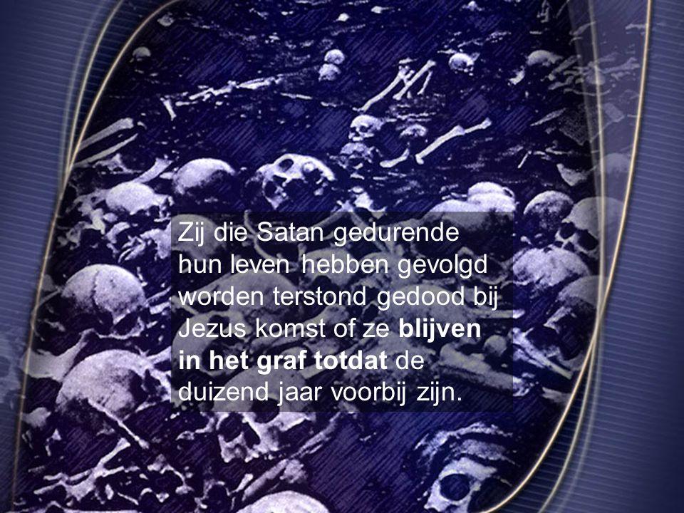 Zij die Satan gedurende hun leven hebben gevolgd worden terstond gedood bij Jezus komst of ze blijven in het graf totdat de duizend jaar voorbij zijn.