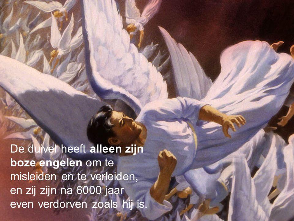 De duivel heeft alleen zijn boze engelen om te misleiden en te verleiden, en zij zijn na 6000 jaar even verdorven zoals hij is.