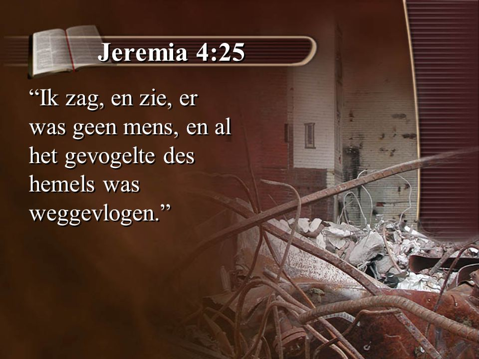 """Jeremia 4:25 """"Ik zag, en zie, er was geen mens, en al het gevogelte des hemels was weggevlogen."""""""