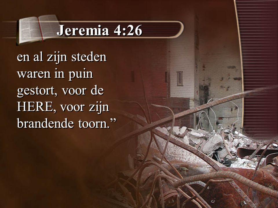 """Jeremia 4:26 en al zijn steden waren in puin gestort, voor de HERE, voor zijn brandende toorn."""""""
