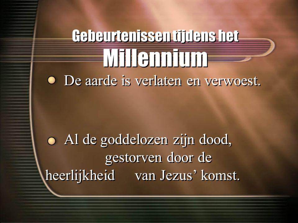 Gebeurtenissen tijdens het Millennium De aarde is verlaten en verwoest. Al de goddelozen zijn dood, gestorven door de heerlijkheid van Jezus' komst. D