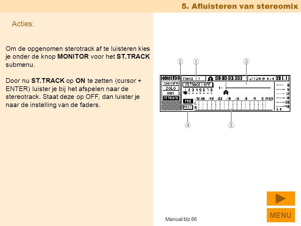 5. Afluisteren van stereomix Om de opgenomen sterotrack af te luisteren kies je onder de knop MONITOR voor het ST.TRACK submenu. Door nu ST.TRACK op O
