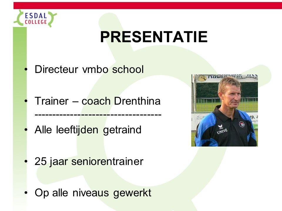 PRESENTATIE Directeur vmbo school Trainer – coach Drenthina ----------------------------------- Alle leeftijden getraind 25 jaar seniorentrainer Op alle niveaus gewerkt