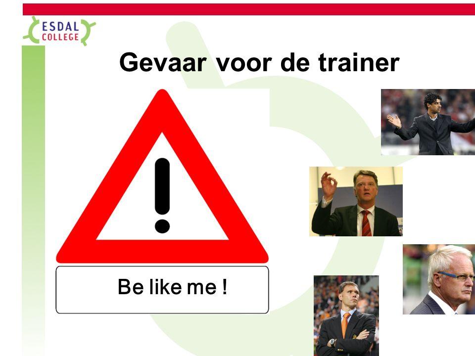 Gevaar voor de trainer Be like me !