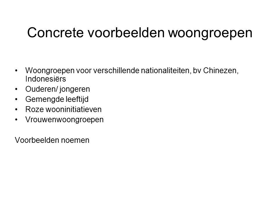 Concrete voorbeelden woongroepen Woongroepen voor verschillende nationaliteiten, bv Chinezen, Indonesiërs Ouderen/ jongeren Gemengde leeftijd Roze wooninitiatieven Vrouwenwoongroepen Voorbeelden noemen