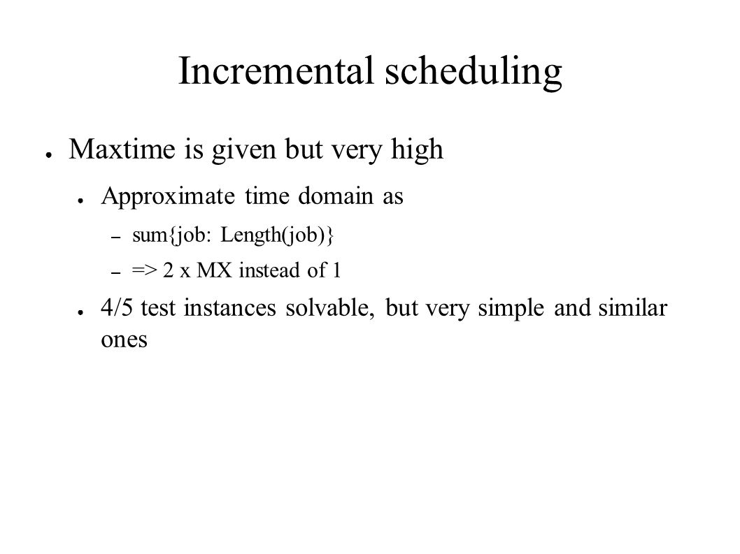 Incremental scheduling ● Maxtime is given but very high ● Approximate time domain as – sum{job: Length(job)} – => 2 x MX instead of 1 ● 4/5 test instances solvable, but very simple and similar ones