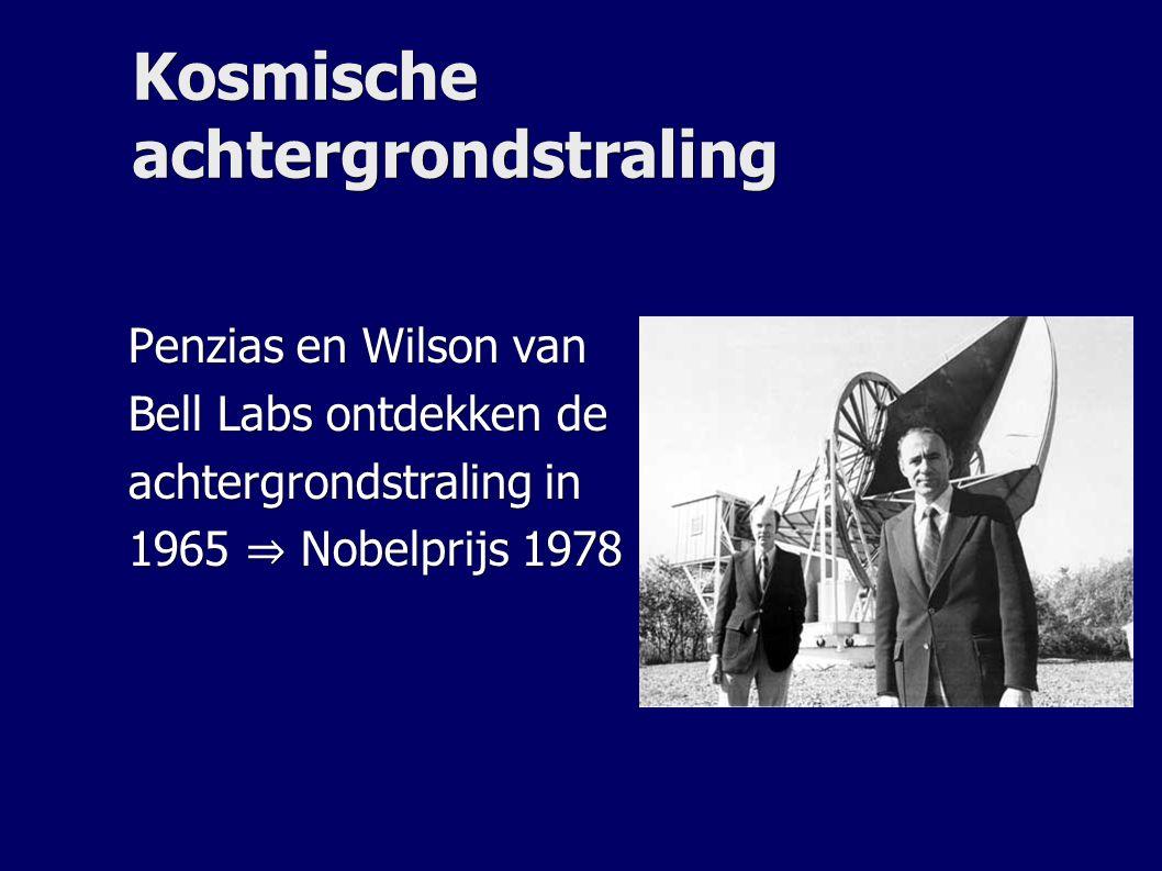 Kosmische achtergrondstraling Penzias en Wilson van Bell Labs ontdekken de achtergrondstraling in 1965 ⇒ Nobelprijs 1978