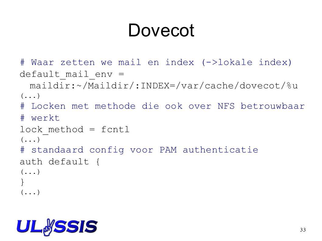 33 Dovecot # Waar zetten we mail en index (->lokale index) default_mail_env = maildir:~/Maildir/:INDEX=/var/cache/dovecot/%u (...) # Locken met methode die ook over NFS betrouwbaar # werkt lock_method = fcntl (...) # standaard config voor PAM authenticatie auth default { (...) } (...)