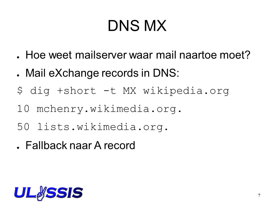 7 DNS MX ● Hoe weet mailserver waar mail naartoe moet? ● Mail eXchange records in DNS: $ dig +short -t MX wikipedia.org 10 mchenry.wikimedia.org. 50 l