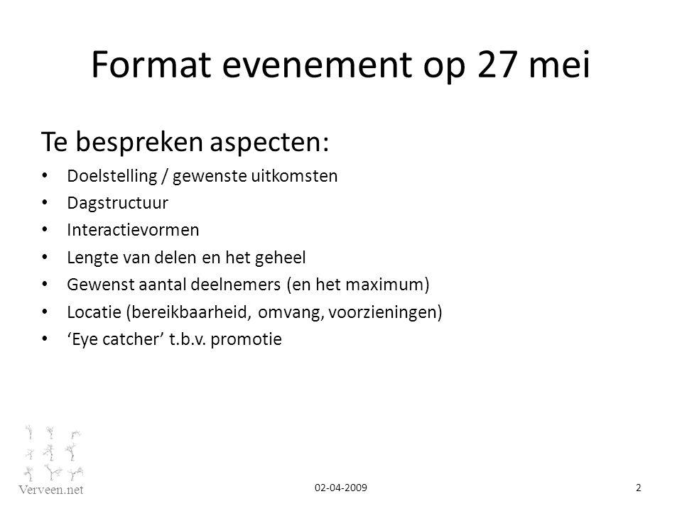 Verveen.net Format evenement op 27 mei Te bespreken aspecten: Doelstelling / gewenste uitkomsten Dagstructuur Interactievormen Lengte van delen en het geheel Gewenst aantal deelnemers (en het maximum) Locatie (bereikbaarheid, omvang, voorzieningen) 'Eye catcher' t.b.v.