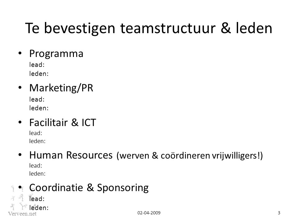 Verveen.net Te bevestigen teamstructuur & leden Programma lead: leden: Marketing/PR lead: leden: Facilitair & ICT lead: leden: Human Resources (werven & coördineren vrijwilligers!) lead: leden: Coordinatie & Sponsoring lead: leden: 02-04-2009 3