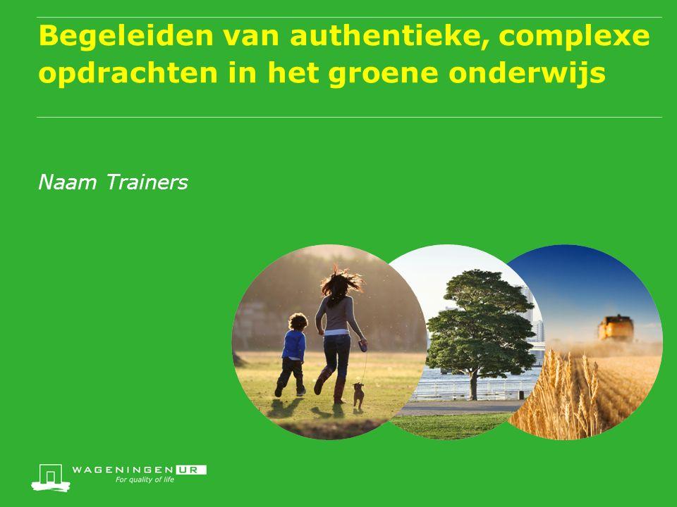 Begeleiden van authentieke, complexe opdrachten in het groene onderwijs Naam Trainers