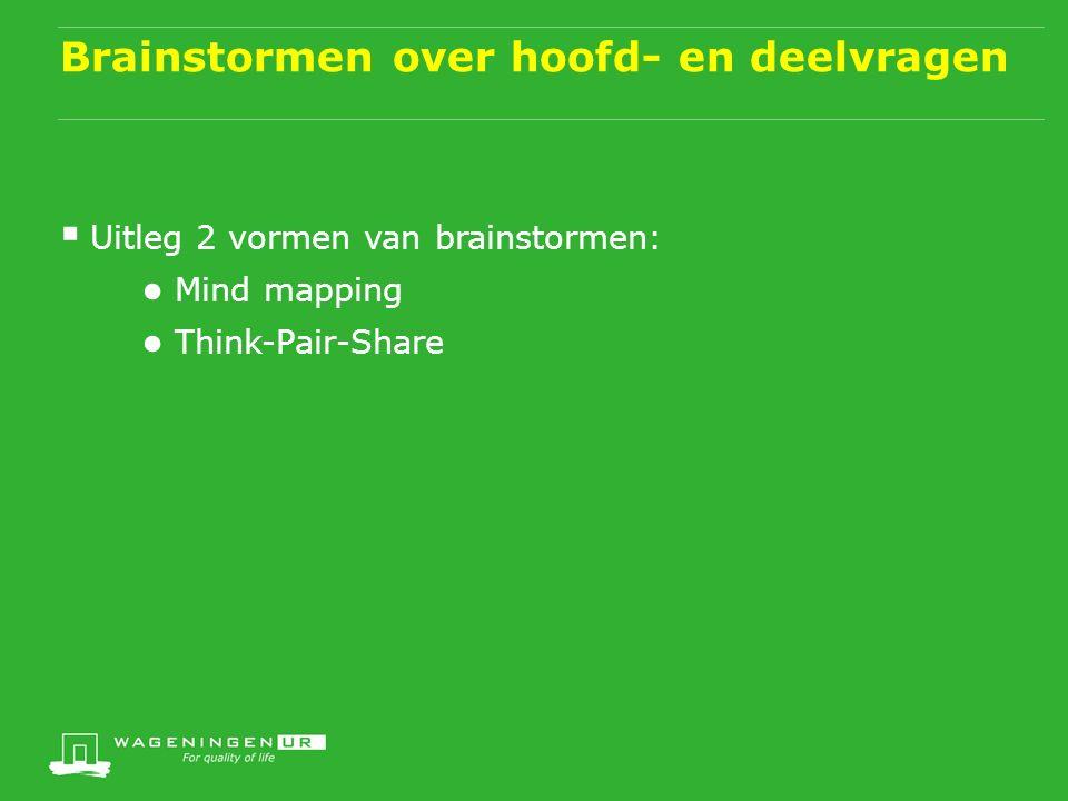 Brainstormen over hoofd- en deelvragen  Uitleg 2 vormen van brainstormen: ● Mind mapping ● Think-Pair-Share