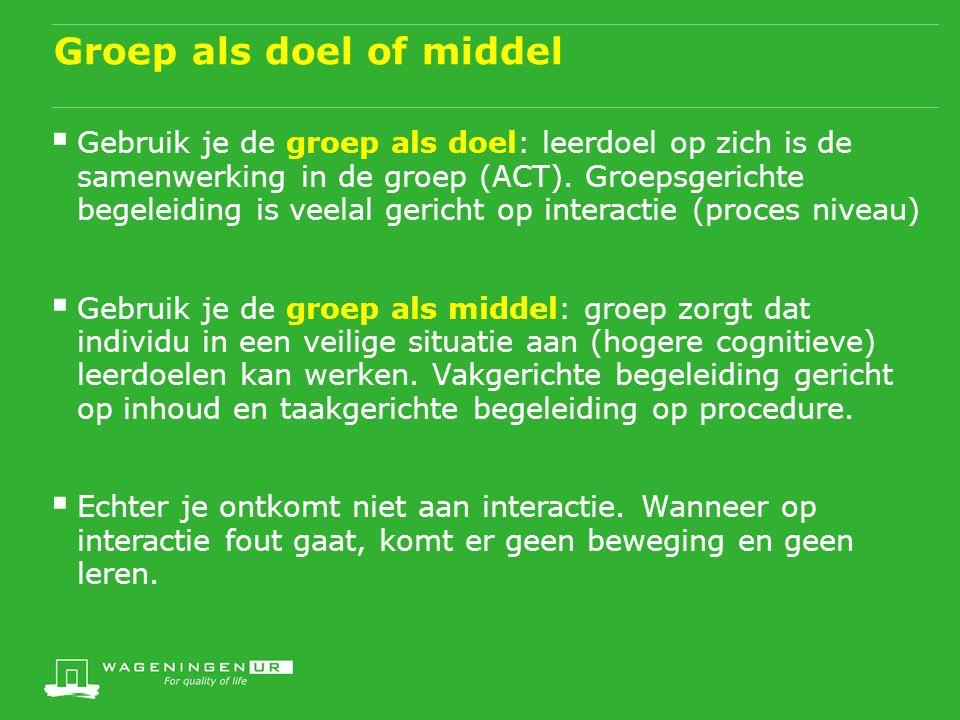 Groep als doel of middel  Gebruik je de groep als doel: leerdoel op zich is de samenwerking in de groep (ACT).