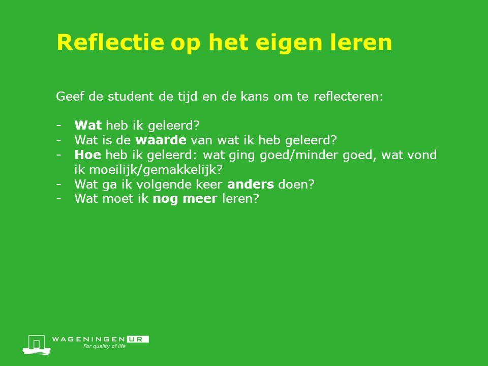 Reflectie op het eigen leren Geef de student de tijd en de kans om te reflecteren: -Wat heb ik geleerd.