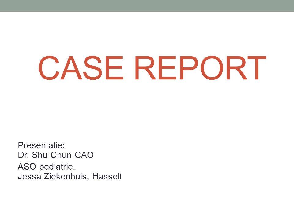 CASE REPORT Presentatie: Dr. Shu-Chun CAO ASO pediatrie, Jessa Ziekenhuis, Hasselt