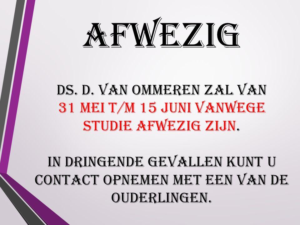 AFWEZIG Ds. D. van Ommeren zal van 31 mei t/m 15 juni vanwege studie afwezig zijn.