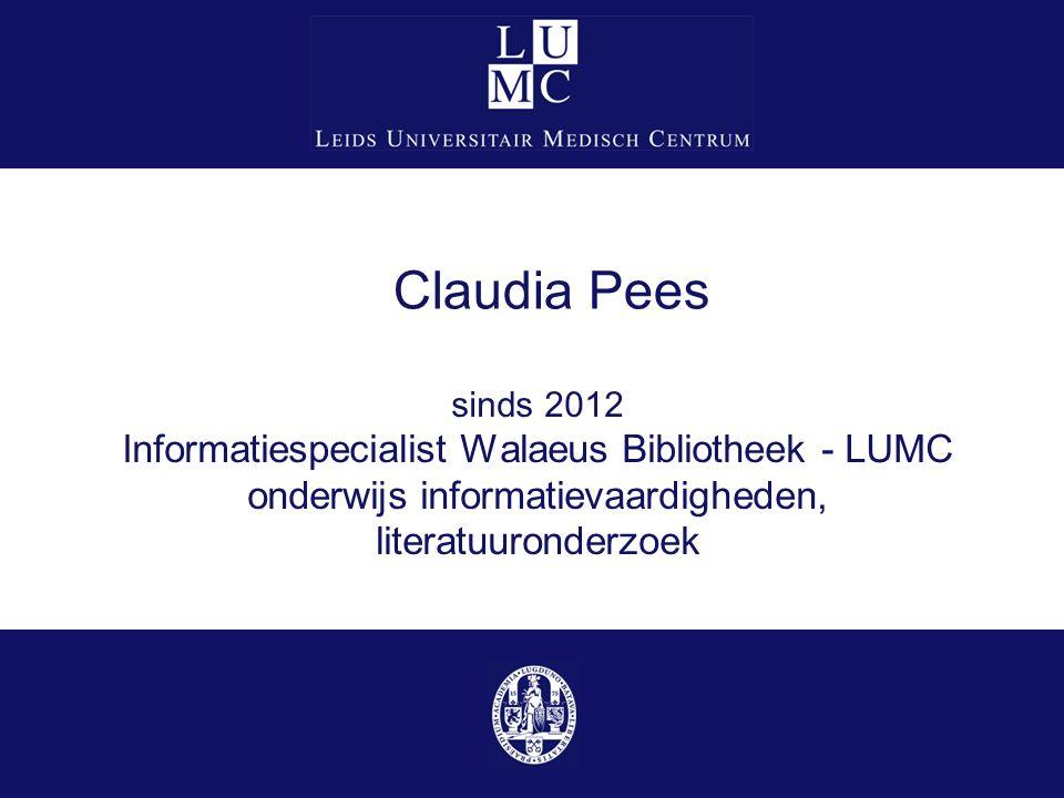 Claudia Pees sinds 2012 Informatiespecialist Walaeus Bibliotheek - LUMC onderwijs informatievaardigheden, literatuuronderzoek