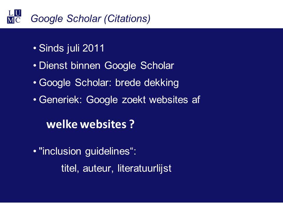 Google Scholar (Citations) Sinds juli 2011 Dienst binnen Google Scholar Google Scholar: brede dekking Generiek: Google zoekt websites af inclusion guidelines : titel, auteur, literatuurlijst welke websites ?