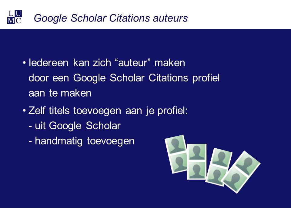 Google Scholar Citations auteurs Iedereen kan zich auteur maken door een Google Scholar Citations profiel aan te maken Zelf titels toevoegen aan je profiel: - uit Google Scholar - handmatig toevoegen